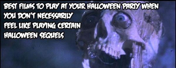 Best Films to Play at Your Halloween Party When You Don't Necessarily Feel Like Playing Certain  Halloween Sequels