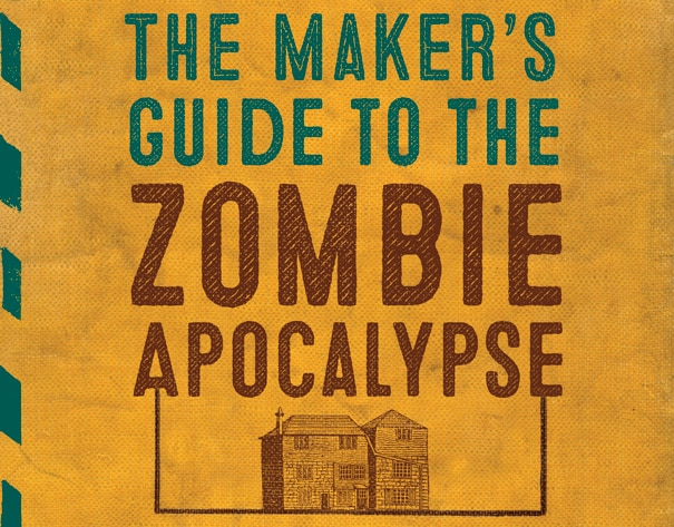 makersguides - Prepare for the End with The Maker's Guide to the Zombie Apocalypse