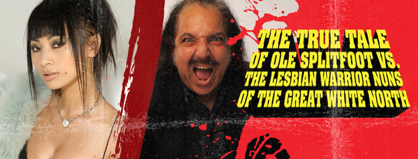 bai ron banner 2 - Bai Ling & Ron Jeremy Added to Cast of THE TRUE TALE OF OLE SPLITFOOT VS. THE LESBIAN WARRIOR NUNS OF THE GREAT WHITE NORTH