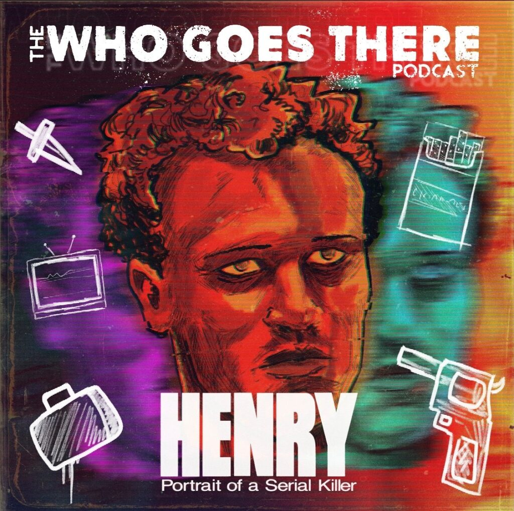 Henry 1024x1019 - Who Goes There Podcast: Ep309 - HENRY: PORTRAIT OF A SERIAL KILLER