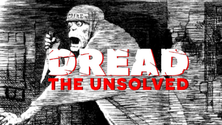 Ripper Unsolved Header 750x422 - DREAD: The Unsolved Tracks the Brutal Crimes of Jack the Ripper