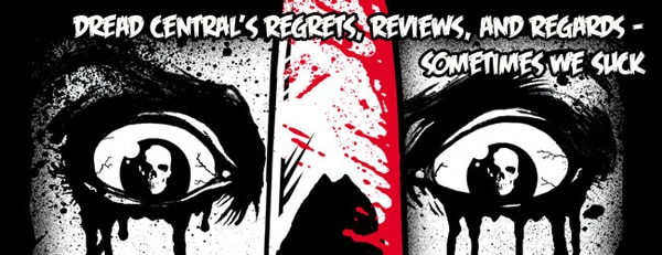 Dread Central's Regrets, Reviews, and Regards - Sometimes We Suck
